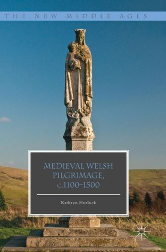 9781137430984 Medieval Welsh Pilgrimage, c.1100-1500
