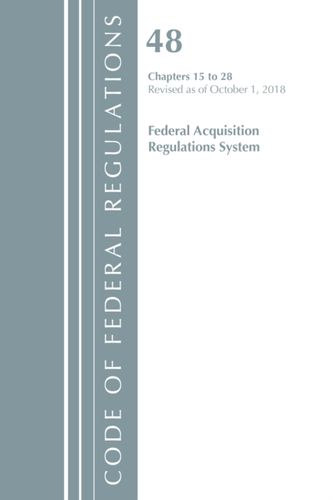 9781641432207 Code of Federal Regulations, Title 48 Federal Acquisition Regulations System Chapters 15-28, Revised as of October 1, 2018