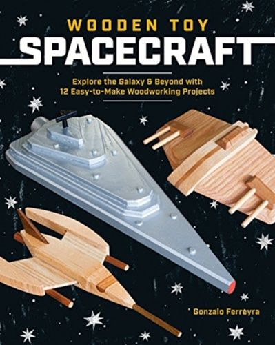 9781940611839 Wooden Toy Spacecraft: Explore the Galaxy & Beyond with 13 Easy-To-Make Woodworking Projects