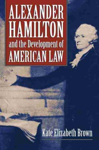 9780700624805 Alexander Hamilton and the Development of American Law