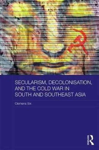 9781138052024 Secularism, Decolonisation, and the Cold War in South and Southeast Asia