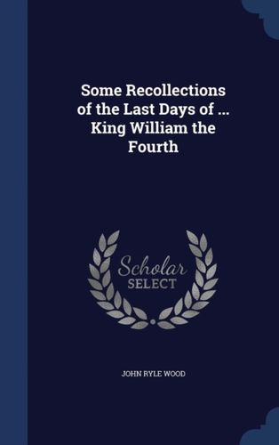 9781298913159 Some Recollections of the Last Days of ... King William the Fourth