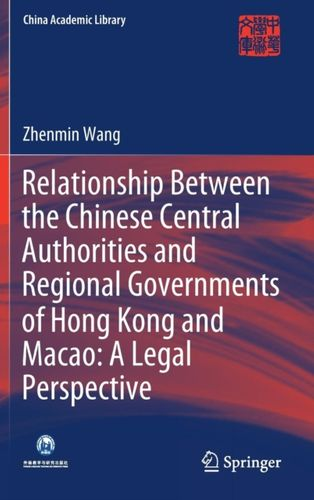 9789811323201 Relationship Between the Chinese Central Authorities and Regional Governments of Hong Kong and Macao: A Legal Perspective